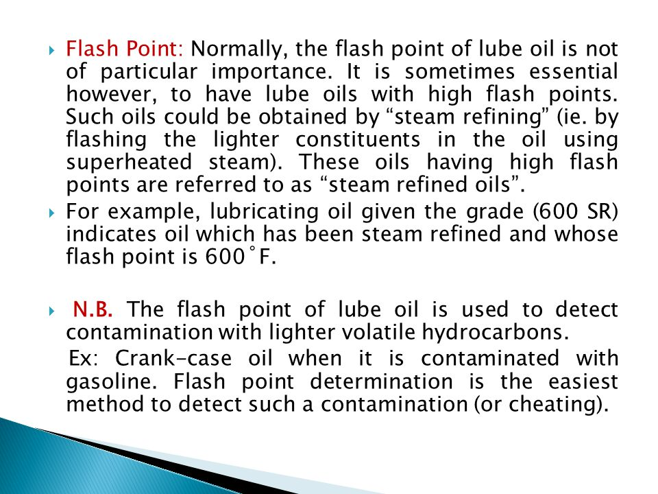 Flash Point: Normally, the flash point of lube oil is not of particular importance. It is sometimes essential however, to have lube oils with high flash points. Such oils could be obtained by steam refining (ie. by flashing the lighter constituents in the oil using superheated steam). These oils having high flash points are referred to as steam refined oils .