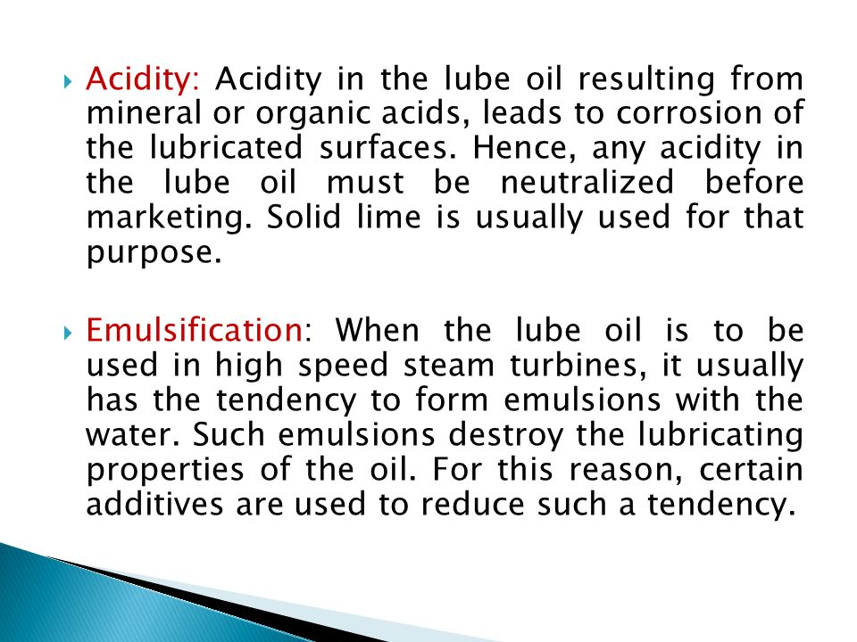 Acidity: Acidity in the lube oil resulting from mineral or organic acids, leads to corrosion of the lubricated surfaces. Hence, any acidity in the lube oil must be neutralized before marketing. Solid lime is usually used for that purpose.