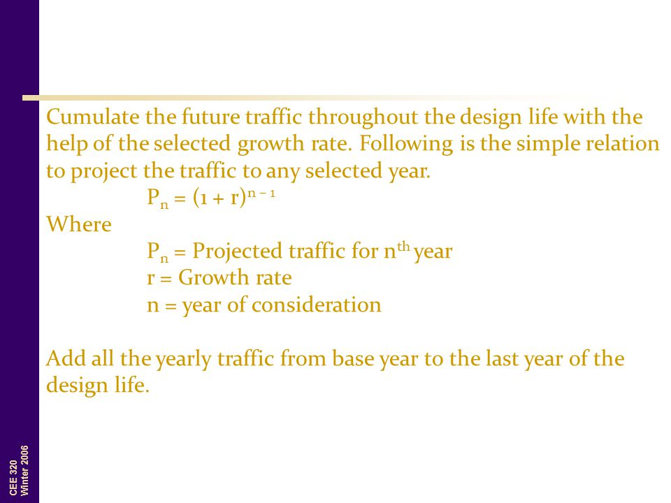Cumulate the future traffic throughout the design life with the help of the selected growth rate. Following is the simple relation to project the traffic to any selected year.