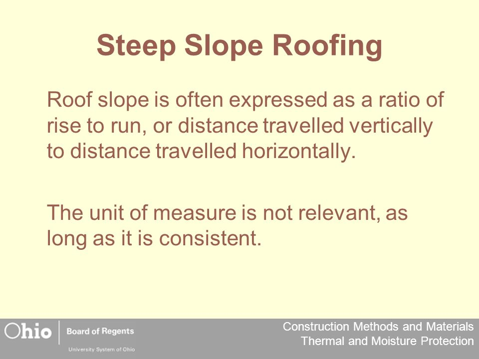 Steep Slope Roofing Roof slope is often expressed as a ratio of rise to run, or distance travelled vertically to distance travelled horizontally.
