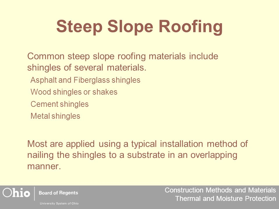 Steep Slope Roofing Common steep slope roofing materials include shingles of several materials. Asphalt and Fiberglass shingles.