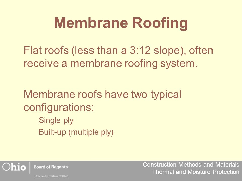 Membrane Roofing Flat roofs (less than a 3:12 slope), often receive a membrane roofing system. Membrane roofs have two typical configurations: