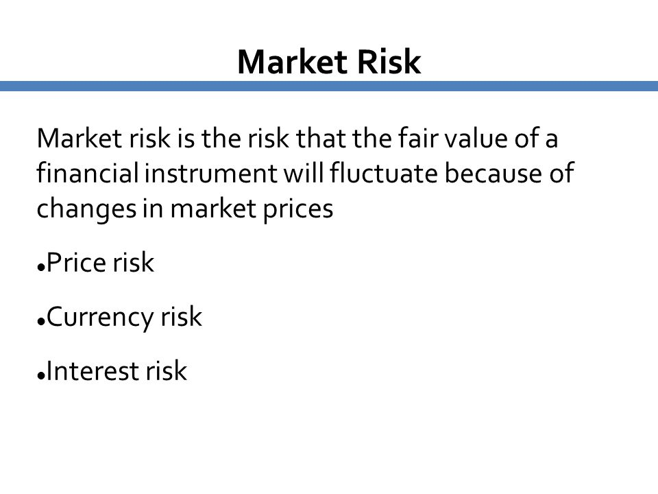 Market Risk Market risk is the risk that the fair value of a financial instrument will fluctuate because of changes in market prices.
