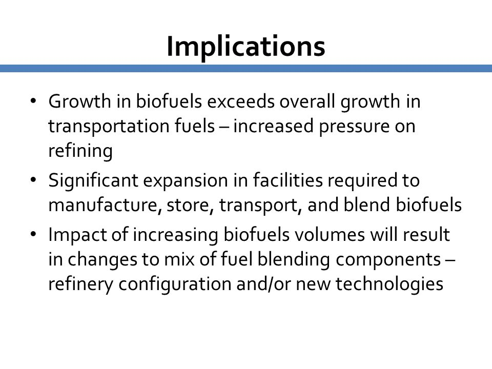 Implications Growth in biofuels exceeds overall growth in transportation fuels – increased pressure on refining.
