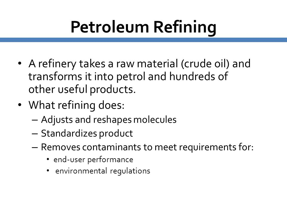 Petroleum Refining A refinery takes a raw material (crude oil) and transforms it into petrol and hundreds of other useful products.