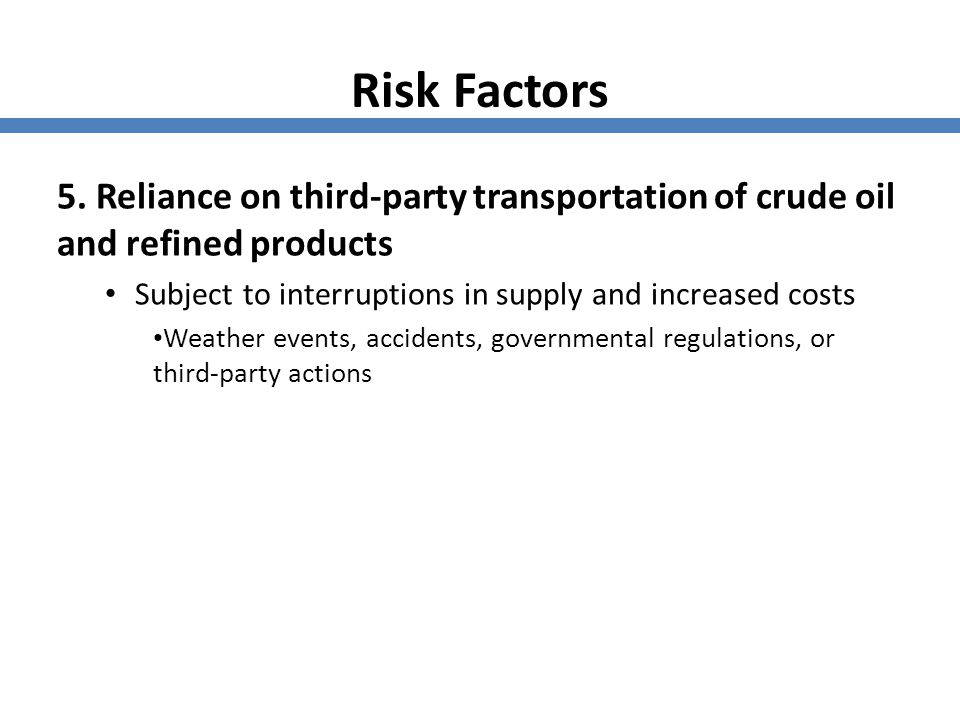 Risk Factors 5. Reliance on third-party transportation of crude oil and refined products. Subject to interruptions in supply and increased costs.