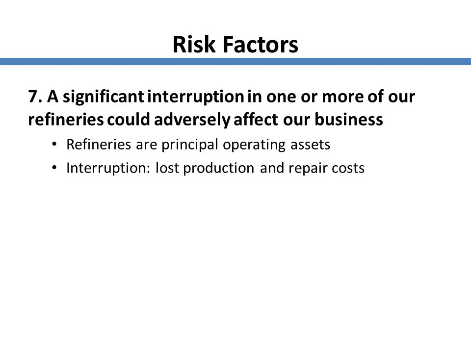 Risk Factors 7. A significant interruption in one or more of our refineries could adversely affect our business.