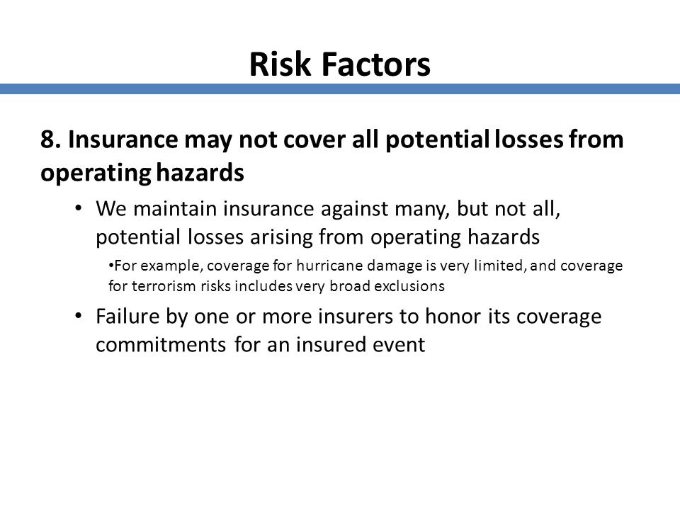 Risk Factors 8. Insurance may not cover all potential losses from operating hazards.