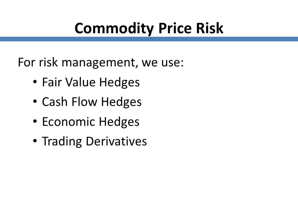 Commodity Price Risk For risk management, we use: Fair Value Hedges