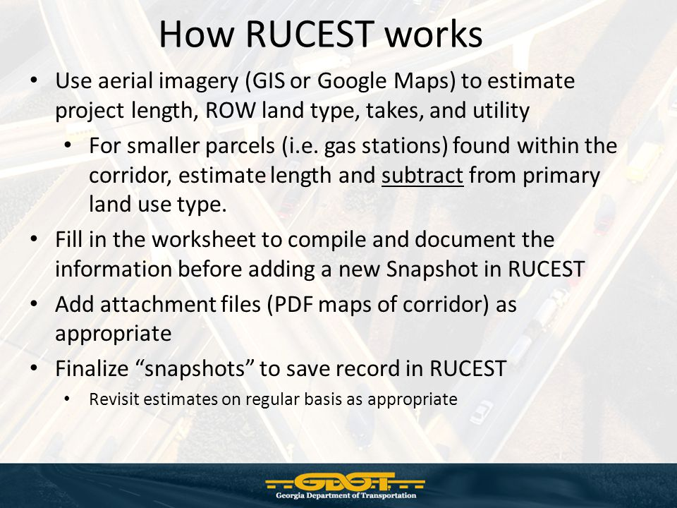 How RUCEST works Use aerial imagery (GIS or Google Maps) to estimate project length, ROW land type, takes, and utility.