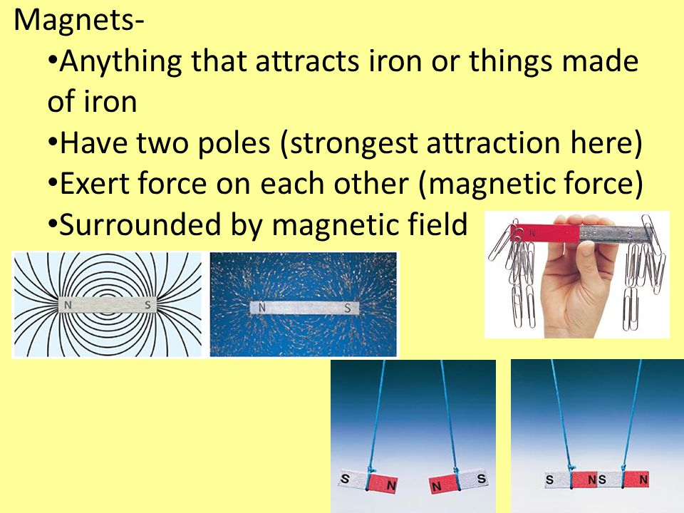 Magnets- Anything that attracts iron or things made of iron. Have two poles (strongest attraction here)