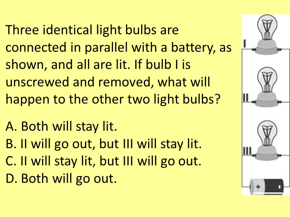 Three identical light bulbs are connected in parallel with a battery, as shown, and all are lit. If bulb I is unscrewed and removed, what will happen to the other two light bulbs