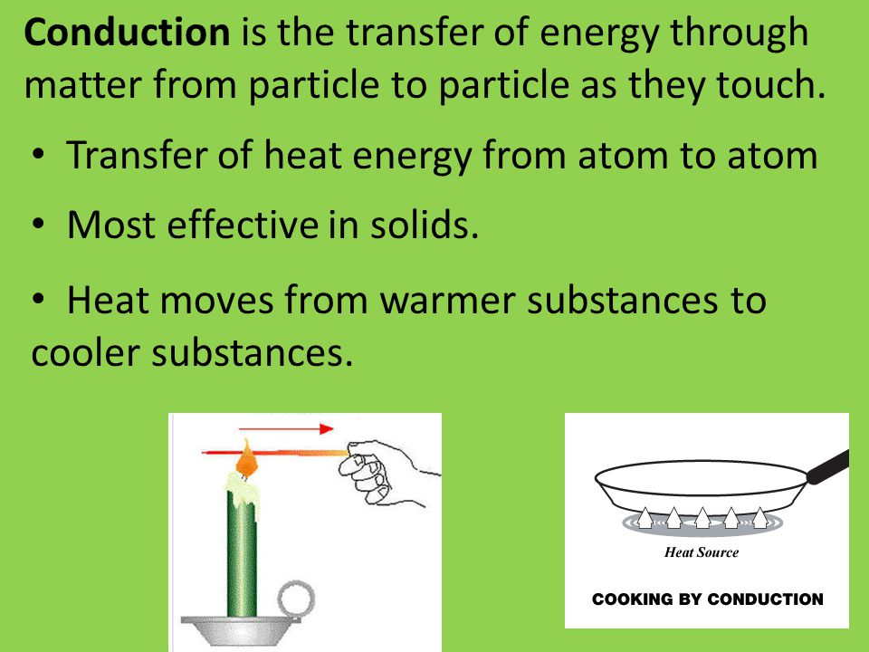 Conduction is the transfer of energy through matter from particle to particle as they touch.