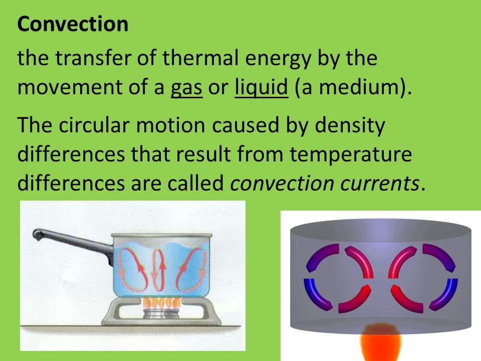 Convection the transfer of thermal energy by the movement of a gas or liquid (a medium).