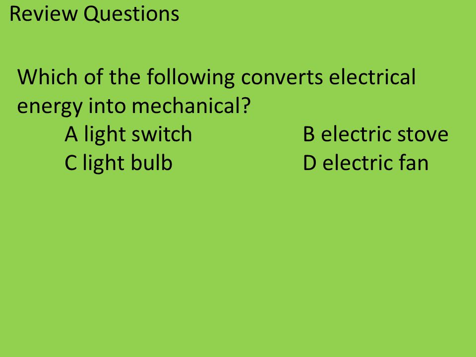 Review Questions Which of the following converts electrical. energy into mechanical A light switch B electric stove.