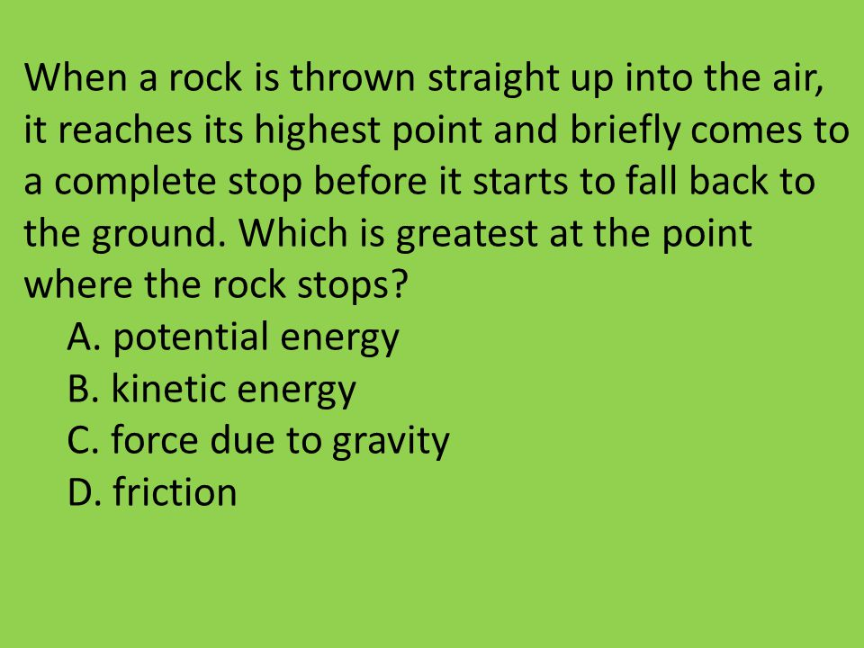 When a rock is thrown straight up into the air, it reaches its highest point and briefly comes to a complete stop before it starts to fall back to the ground. Which is greatest at the point where the rock stops