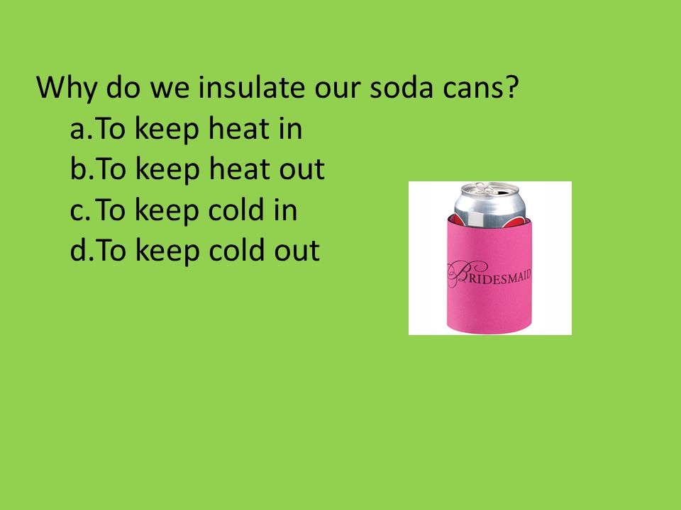 Why do we insulate our soda cans