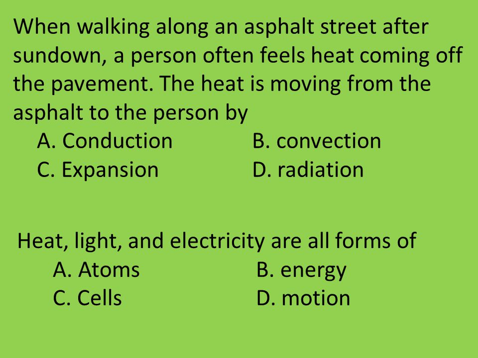 When walking along an asphalt street after sundown, a person often feels heat coming off the pavement. The heat is moving from the asphalt to the person by