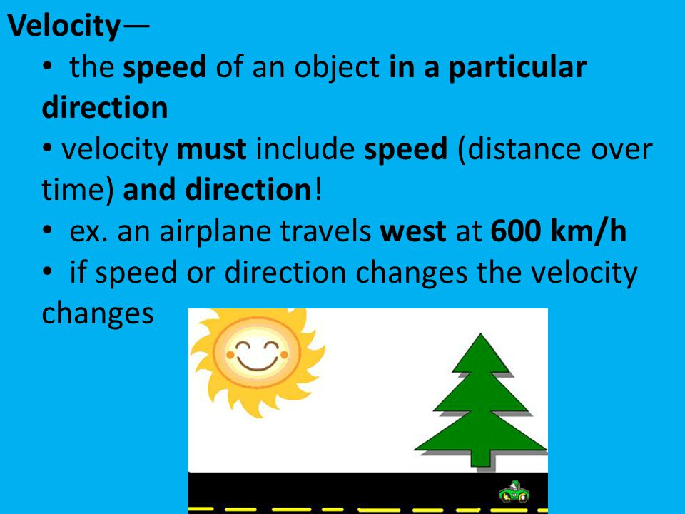 Velocity— the speed of an object in a particular direction. velocity must include speed (distance over time) and direction!