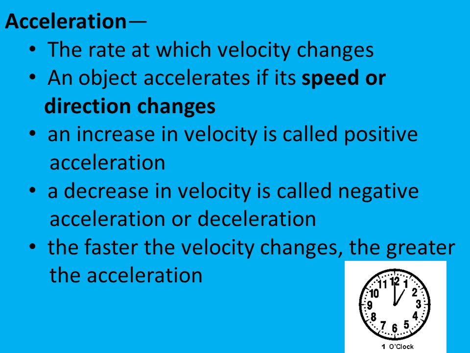 Acceleration— The rate at which velocity changes. An object accelerates if its speed or. direction changes.