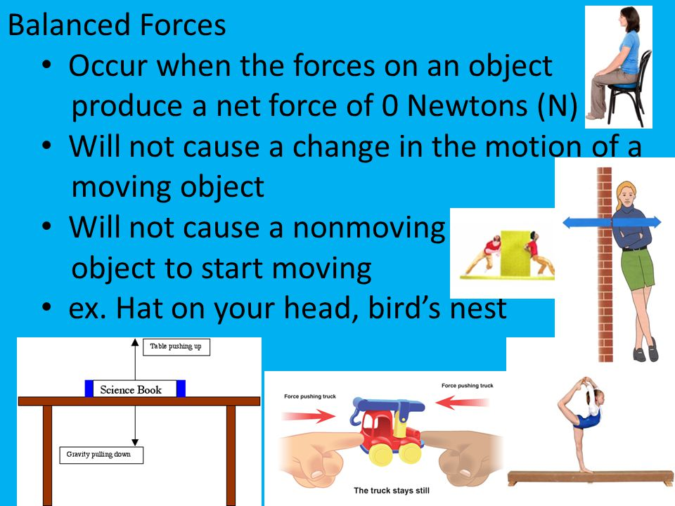 Balanced Forces Occur when the forces on an object. produce a net force of 0 Newtons (N) Will not cause a change in the motion of a.