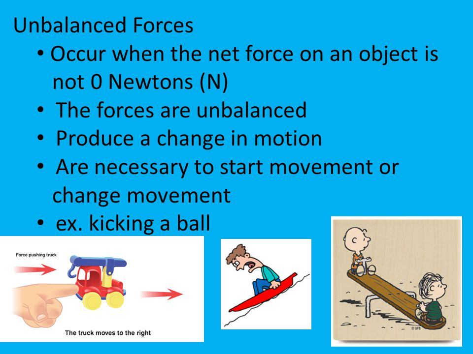 Unbalanced Forces Occur when the net force on an object is. not 0 Newtons (N) The forces are unbalanced.