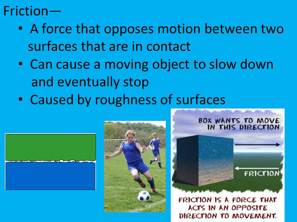 Friction— A force that opposes motion between two. surfaces that are in contact. Can cause a moving object to slow down.