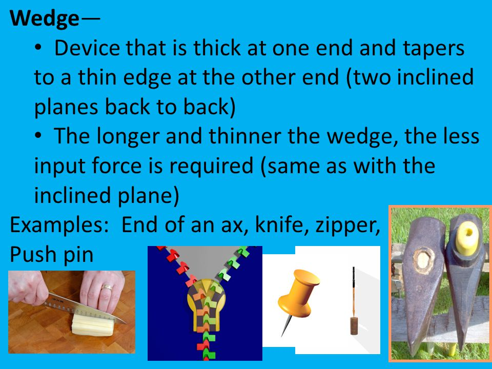 Wedge— Device that is thick at one end and tapers to a thin edge at the other end (two inclined planes back to back)