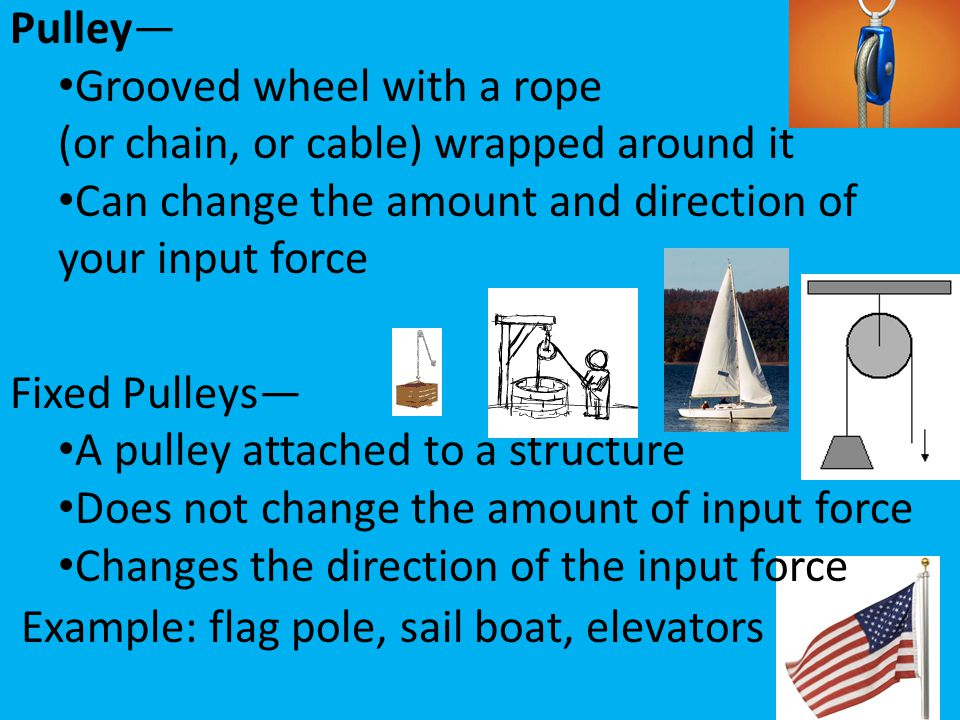 Pulley— Grooved wheel with a rope. (or chain, or cable) wrapped around it. Can change the amount and direction of your input force.