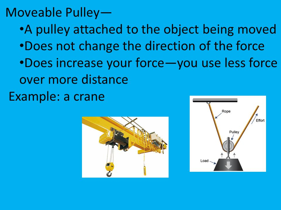 Moveable Pulley— A pulley attached to the object being moved. Does not change the direction of the force.