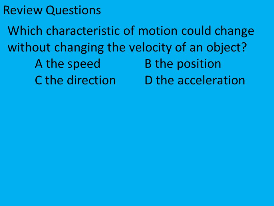 Review Questions Which characteristic of motion could change without changing the velocity of an object