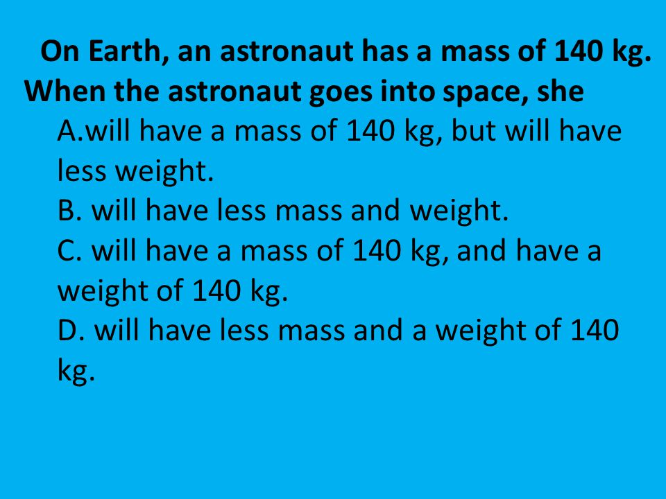On Earth, an astronaut has a mass of 140 kg