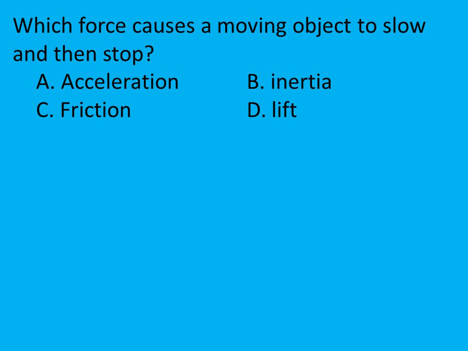 Which force causes a moving object to slow and then stop