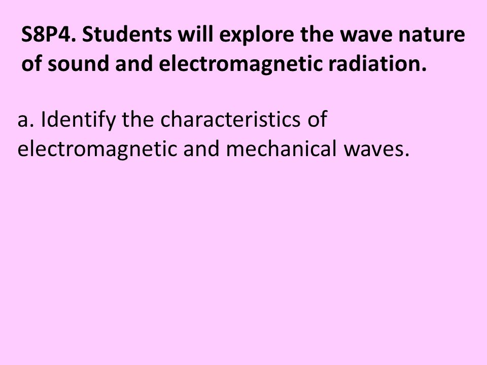 S8P4. Students will explore the wave nature of sound and electromagnetic radiation.