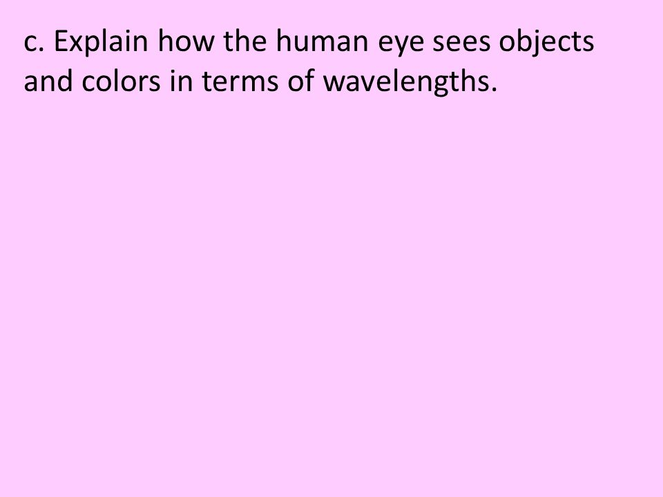c. Explain how the human eye sees objects and colors in terms of wavelengths.