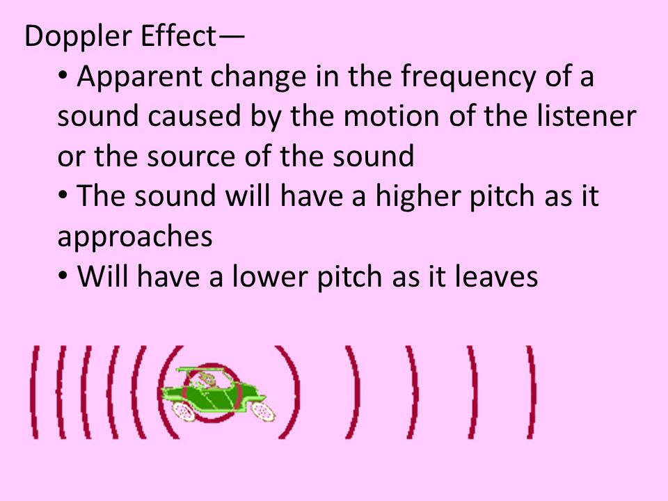 Doppler Effect— Apparent change in the frequency of a sound caused by the motion of the listener or the source of the sound.