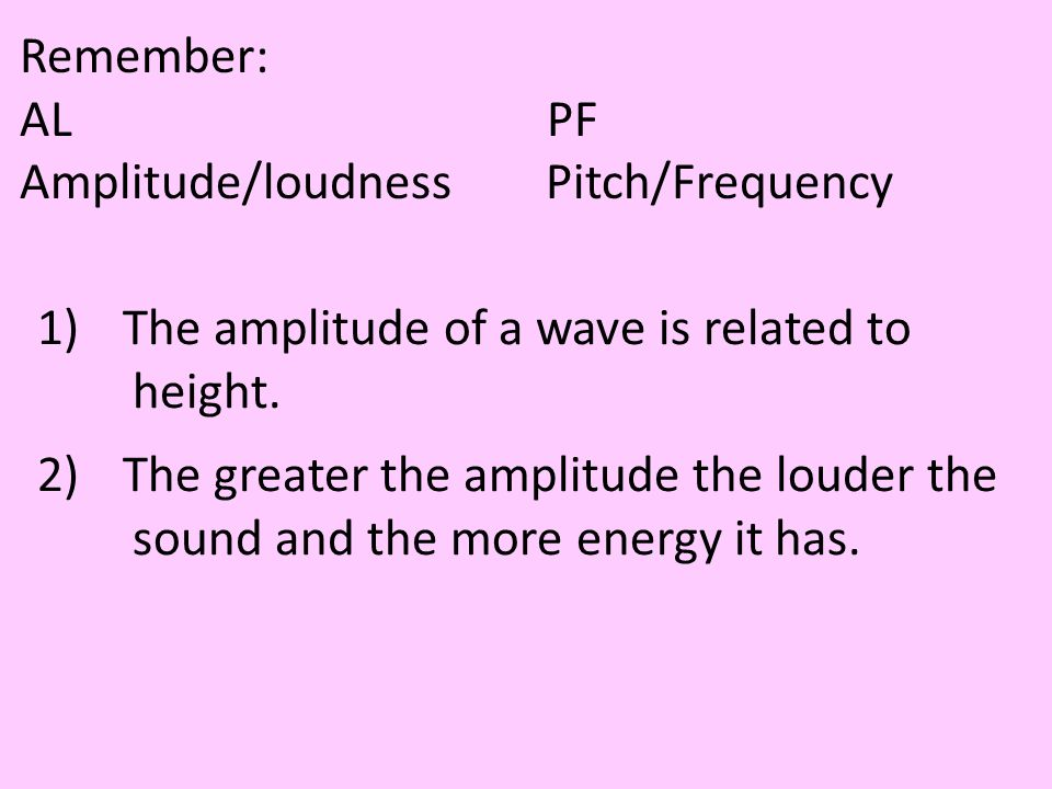 Remember: AL PF. Amplitude/loudness Pitch/Frequency. The amplitude of a wave is related to.