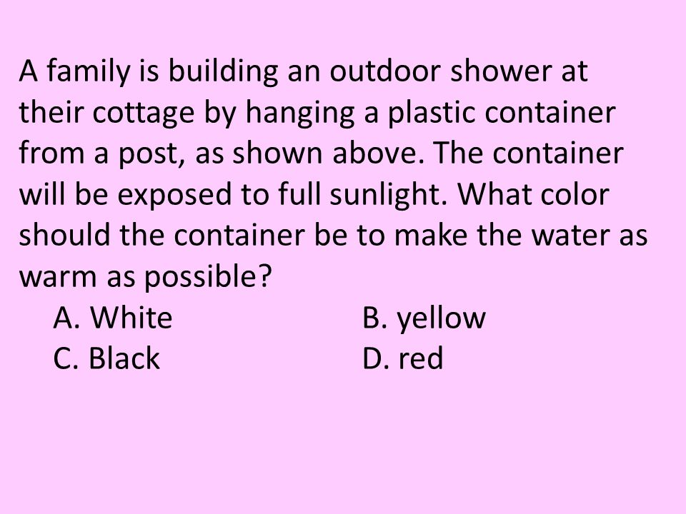 A family is building an outdoor shower at their cottage by hanging a plastic container from a post, as shown above. The container will be exposed to full sunlight. What color should the container be to make the water as warm as possible