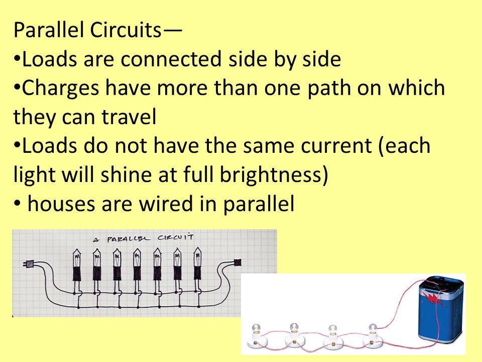 Parallel Circuits— Loads are connected side by side. Charges have more than one path on which they can travel.