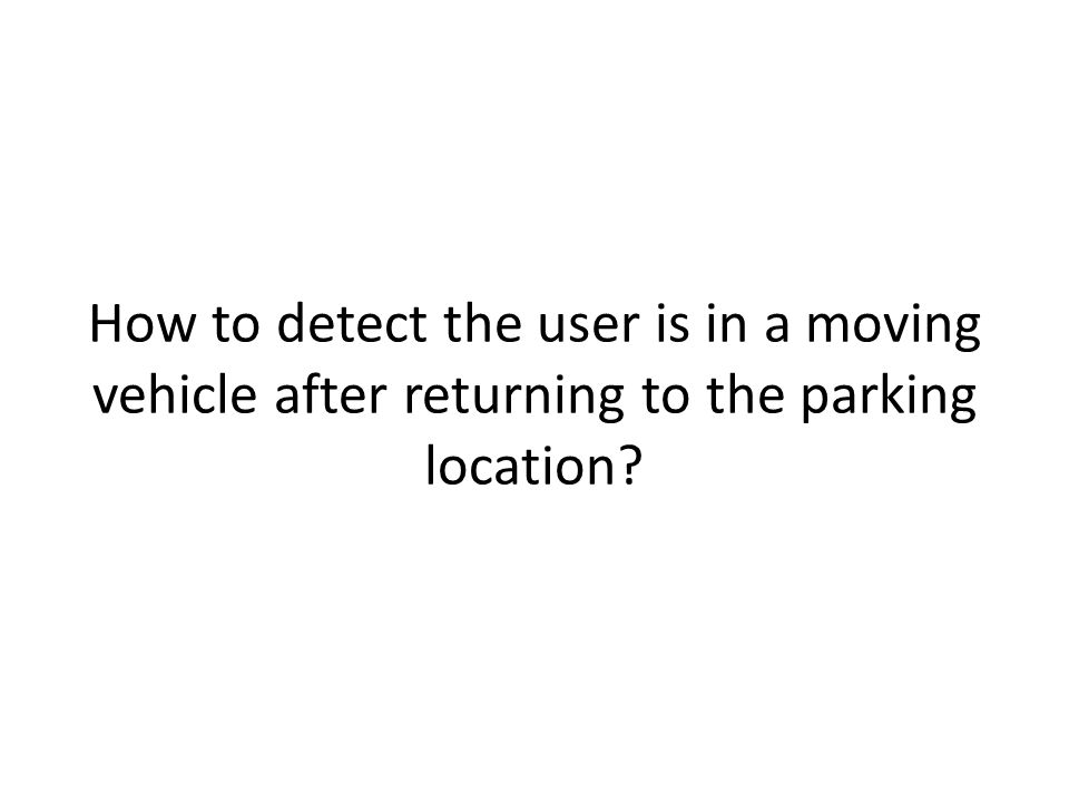 How to detect the user is in a moving vehicle after returning to the parking location