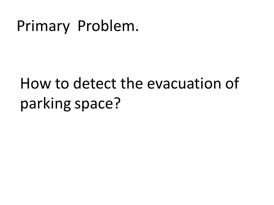 Primary Problem. How to detect the evacuation of parking space