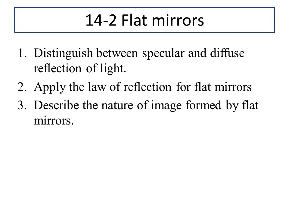 14-2 Flat mirrors Distinguish between specular and diffuse reflection of light. Apply the law of reflection for flat mirrors.