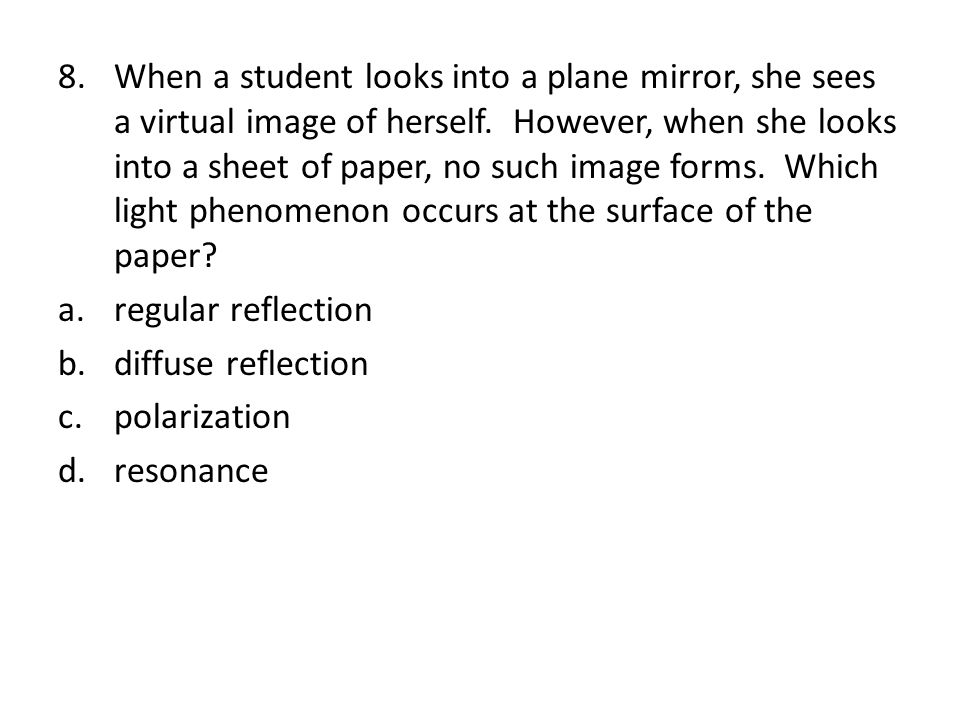 When a student looks into a plane mirror, she sees a virtual image of herself. However, when she looks into a sheet of paper, no such image forms. Which light phenomenon occurs at the surface of the paper