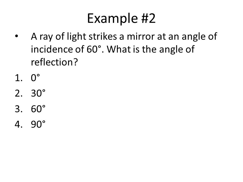 Example #2 A ray of light strikes a mirror at an angle of incidence of 60°. What is the angle of reflection
