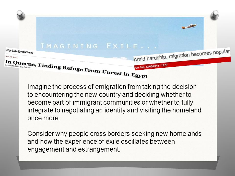 Imagine the process of emigration from taking the decision to encountering the new country and deciding whether to become part of immigrant communities or whether to fully integrate to negotiating an identity and visiting the homeland once more.