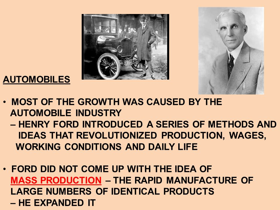 AUTOMOBILES MOST OF THE GROWTH WAS CAUSED BY THE. AUTOMOBILE INDUSTRY. – HENRY FORD INTRODUCED A SERIES OF METHODS AND.