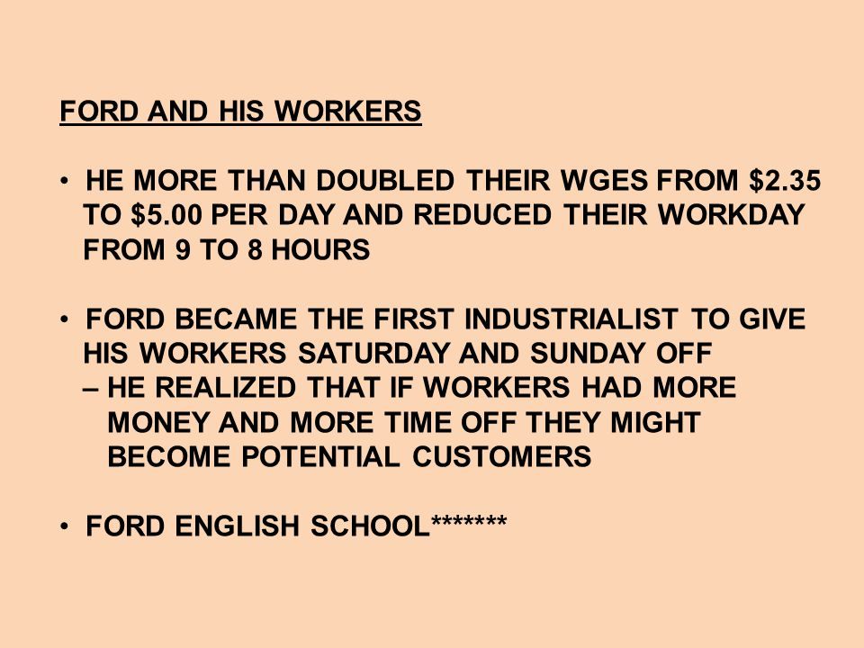 FORD AND HIS WORKERS HE MORE THAN DOUBLED THEIR WGES FROM $2.35. TO $5.00 PER DAY AND REDUCED THEIR WORKDAY.