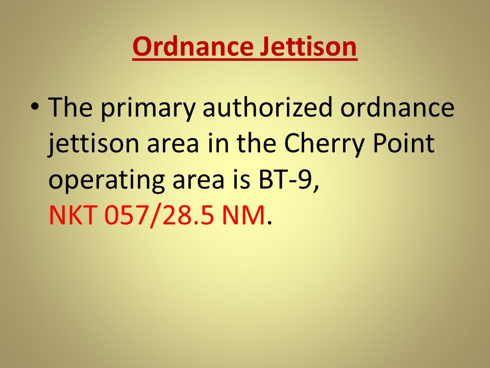Ordnance Jettison The primary authorized ordnance jettison area in the Cherry Point operating area is BT-9, NKT 057/28.5 NM.