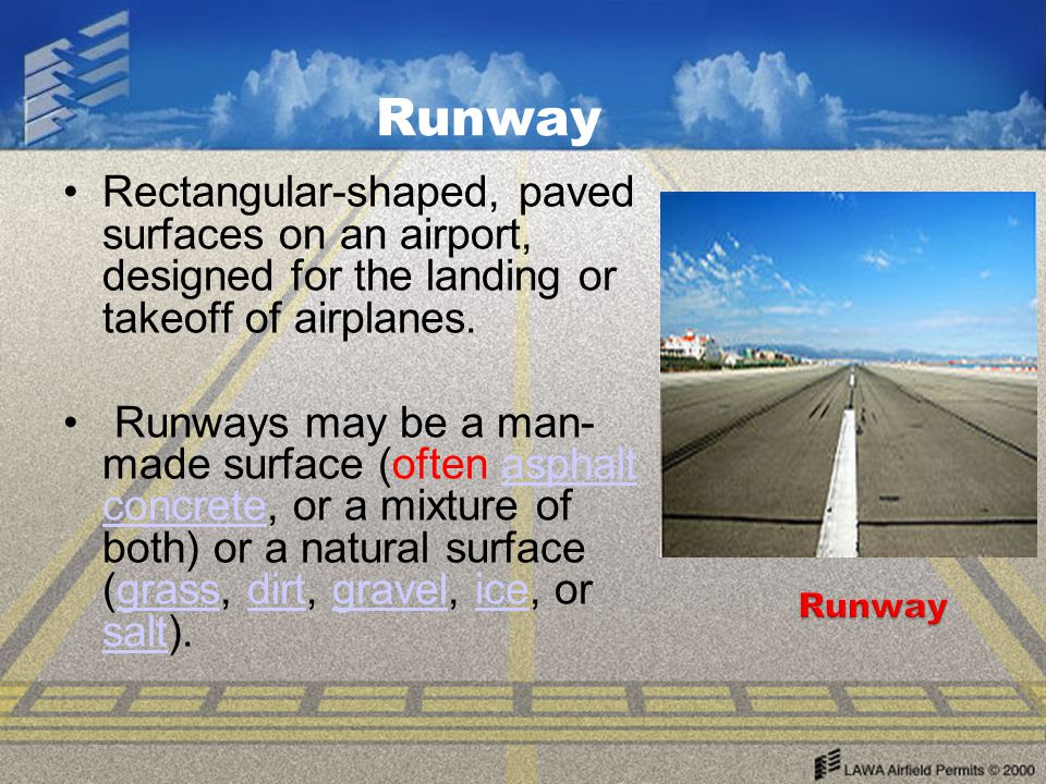 Runway Rectangular-shaped, paved surfaces on an airport, designed for the landing or takeoff of airplanes.