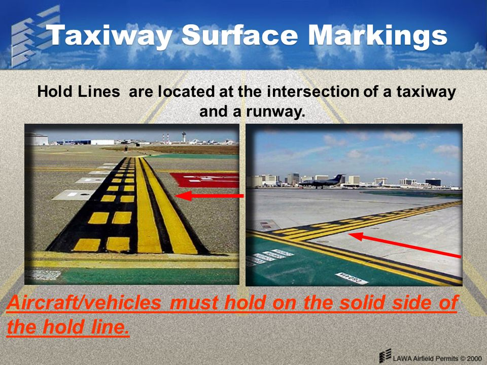 Hold Lines are located at the intersection of a taxiway and a runway.